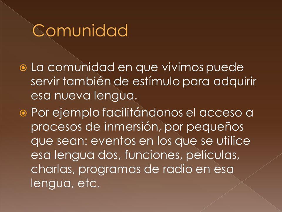 La comunidad en que vivimos puede servir también de estímulo para adquirir esa nueva lengua. Por ejemplo facilitándonos el acceso a procesos de inmers