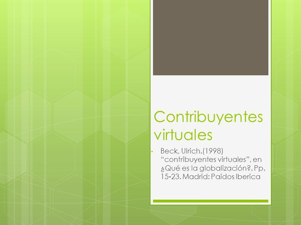 Contribuyentes virtuales Beck, Ulrich.(1998) contribuyentes virtuales, en ¿Qué es la globalización?. Pp. 15-23. Madrid: Paidos Iberica