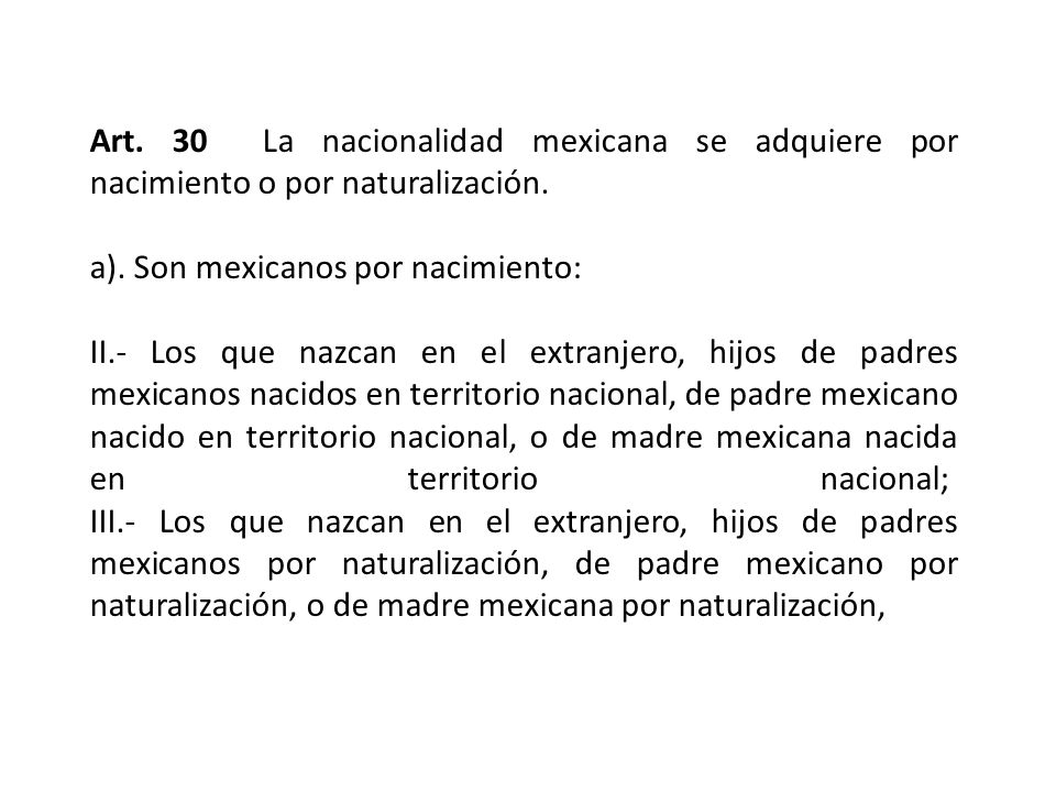 Art. 30 La nacionalidad mexicana se adquiere por nacimiento o por naturalización. a). Son mexicanos por nacimiento: II.- Los que nazcan en el extranje