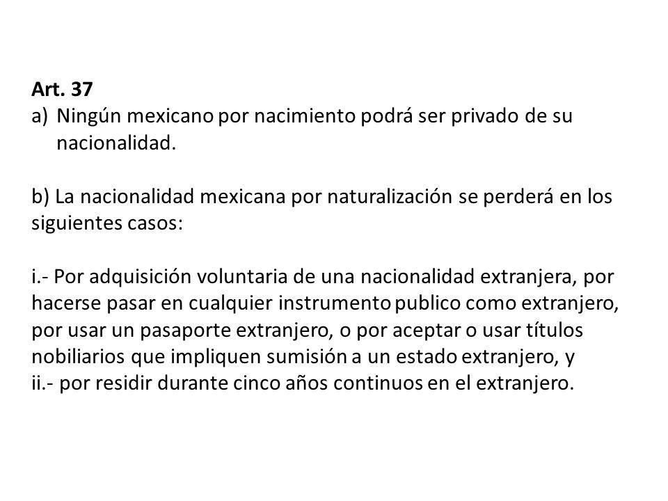 Art. 37 a)Ningún mexicano por nacimiento podrá ser privado de su nacionalidad. b) La nacionalidad mexicana por naturalización se perderá en los siguie