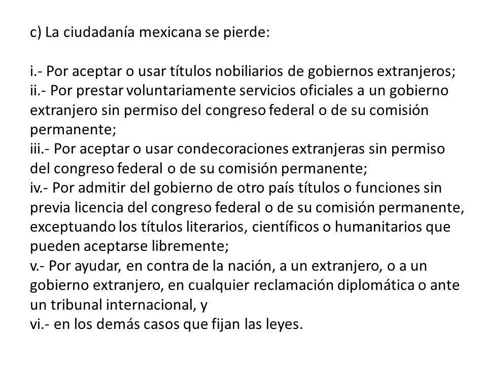 c) La ciudadanía mexicana se pierde: i.- Por aceptar o usar títulos nobiliarios de gobiernos extranjeros; ii.- Por prestar voluntariamente servicios o