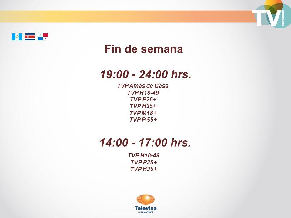 19:00 - 24:00 hrs. TVP Amas de Casa TVP H18-49 TVP P25+ TVP H35+ TVP M18+ TVP P 55+ Fin de semana 14:00 - 17:00 hrs. TVP H18-49 TVP P25+ TVP H35+