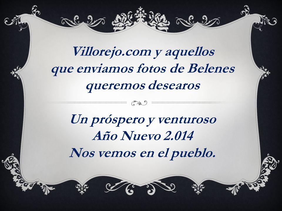 Villorejo.com y aquellos que enviamos fotos de Belenes queremos desearos Un próspero y venturoso Año Nuevo 2.014 Nos vemos en el pueblo.