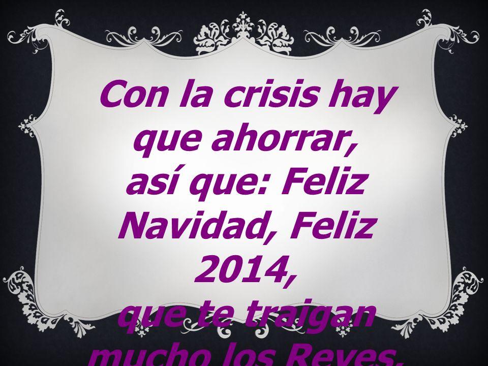 Con la crisis hay que ahorrar, así que: Feliz Navidad, Feliz 2014, que te traigan mucho los Reyes, feliz cumpleaños y ya hablamos para el próximo año 2015.