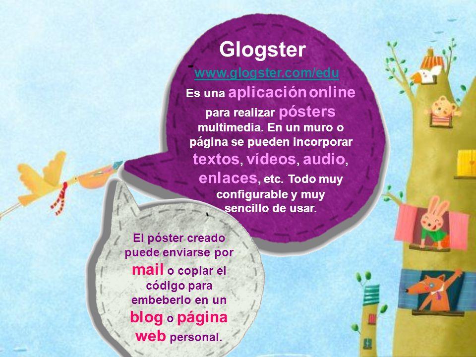Glogster www.glogster.com/edu Es una aplicación online para realizar pósters multimedia. En un muro o página se pueden incorporar textos, vídeos, audi