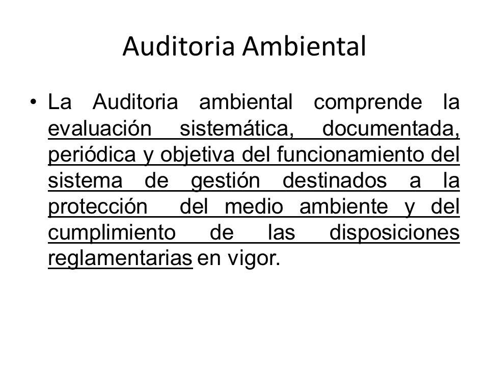 Auditoria Ambiental La Auditoria ambiental comprende la evaluación sistemática, documentada, periódica y objetiva del funcionamiento del sistema de ge