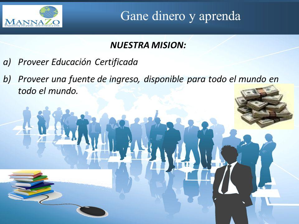 Gane dinero y aprenda NUESTRA MISION: a)Proveer Educación Certificada b)Proveer una fuente de ingreso, disponible para todo el mundo en todo el mundo.