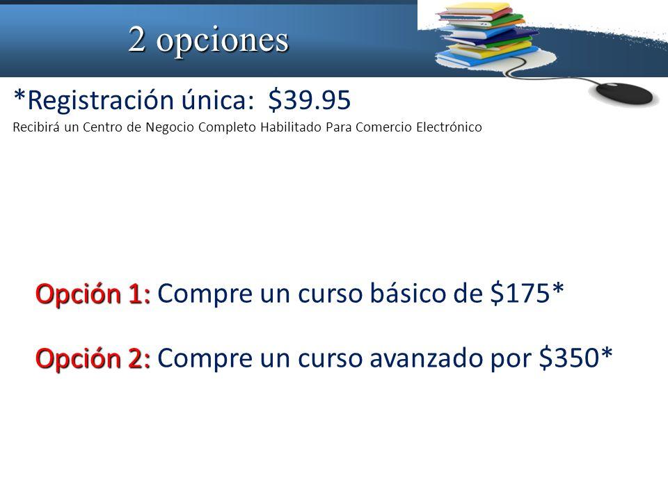 2 opciones Recibirá un Centro de Negocio Completo Habilitado Para Comercio Electrónico *Registración única: $39.95 Opción 1: Opción 1: Compre un curso básico de $175* Opción 2: Opción 2: Compre un curso avanzado por $350*