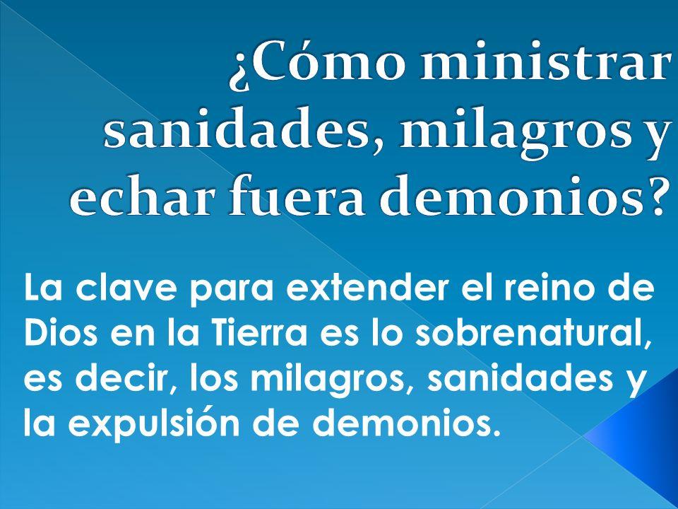 La clave para extender el reino de Dios en la Tierra es lo sobrenatural, es decir, los milagros, sanidades y la expulsión de demonios.