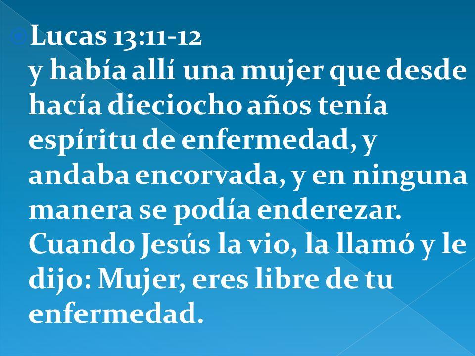 Lucas 13:11-12 y había allí una mujer que desde hacía dieciocho años tenía espíritu de enfermedad, y andaba encorvada, y en ninguna manera se podía en