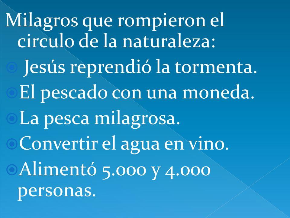 Milagros que rompieron el circulo de la naturaleza: Jesús reprendió la tormenta. El pescado con una moneda. La pesca milagrosa. Convertir el agua en v