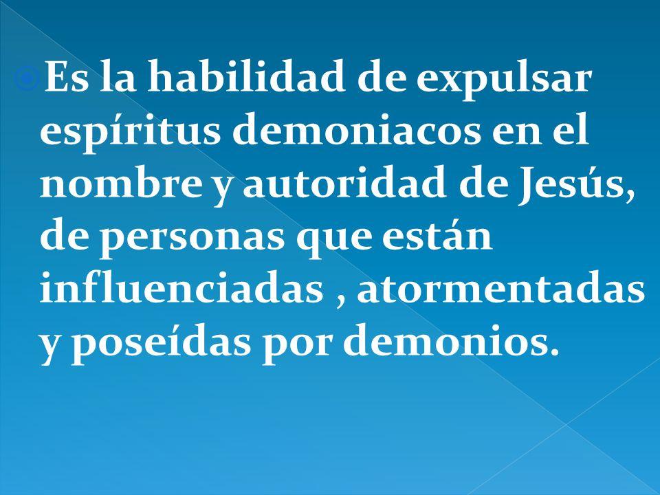 Es la habilidad de expulsar espíritus demoniacos en el nombre y autoridad de Jesús, de personas que están influenciadas, atormentadas y poseídas por demonios.