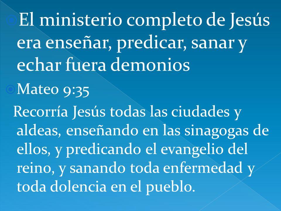 El ministerio completo de Jesús era enseñar, predicar, sanar y echar fuera demonios Mateo 9:35 Recorría Jesús todas las ciudades y aldeas, enseñando e