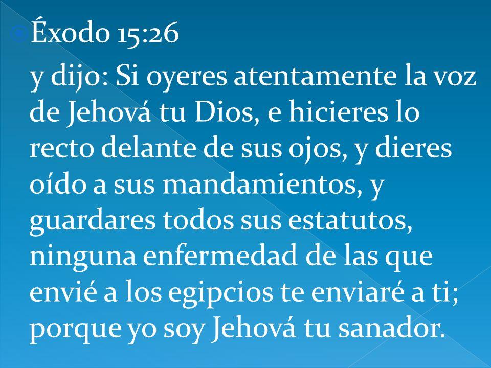 Éxodo 15:26 y dijo: Si oyeres atentamente la voz de Jehová tu Dios, e hicieres lo recto delante de sus ojos, y dieres oído a sus mandamientos, y guardares todos sus estatutos, ninguna enfermedad de las que envié a los egipcios te enviaré a ti; porque yo soy Jehová tu sanador.
