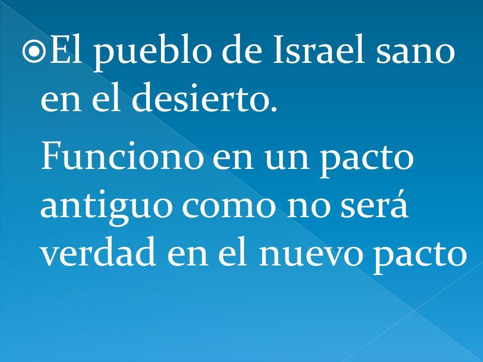 El pueblo de Israel sano en el desierto. Funciono en un pacto antiguo como no será verdad en el nuevo pacto