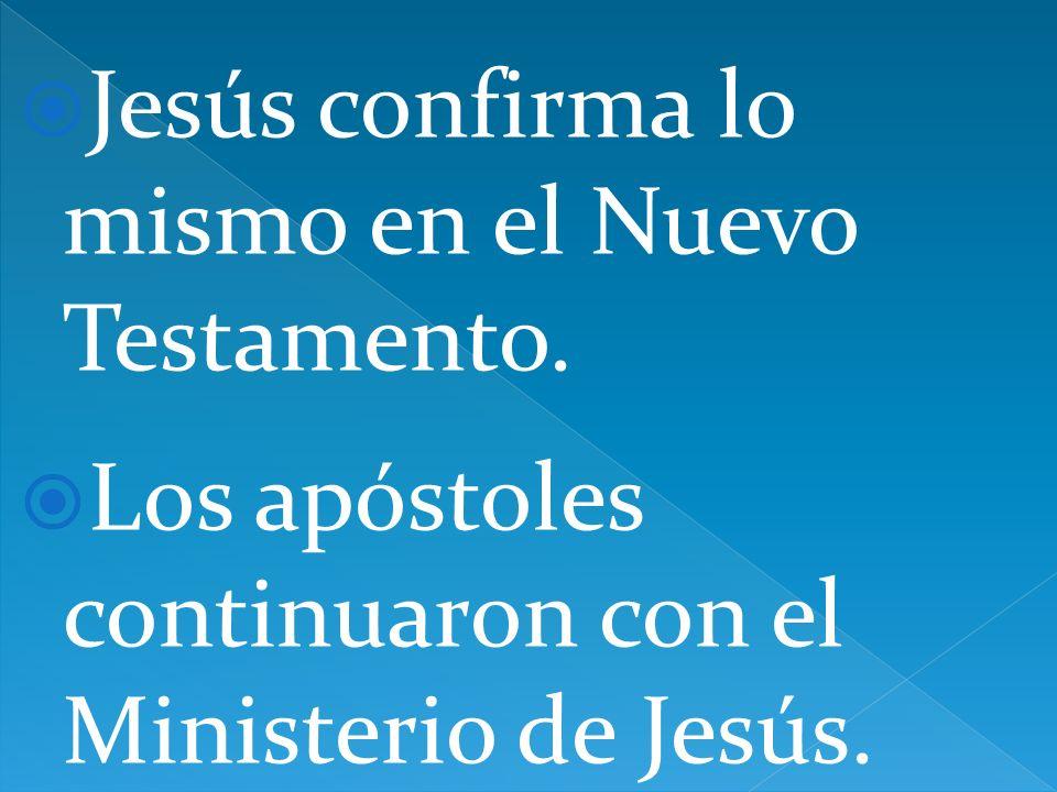 Jesús confirma lo mismo en el Nuevo Testamento. Los apóstoles continuaron con el Ministerio de Jesús.