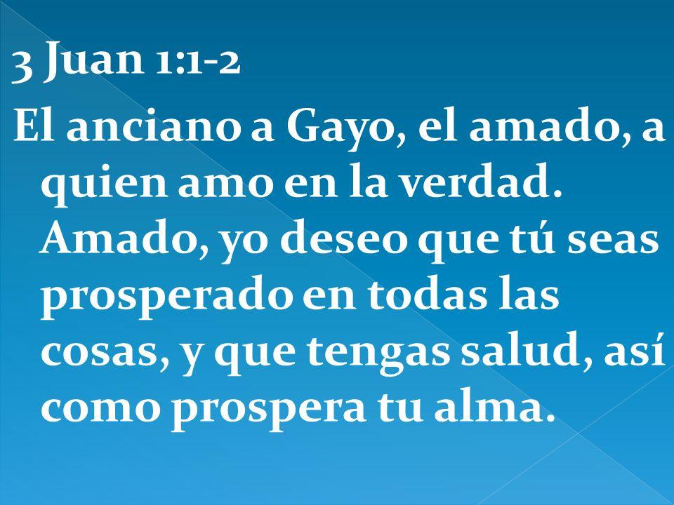 3 Juan 1:1-2 El anciano a Gayo, el amado, a quien amo en la verdad. Amado, yo deseo que tú seas prosperado en todas las cosas, y que tengas salud, así