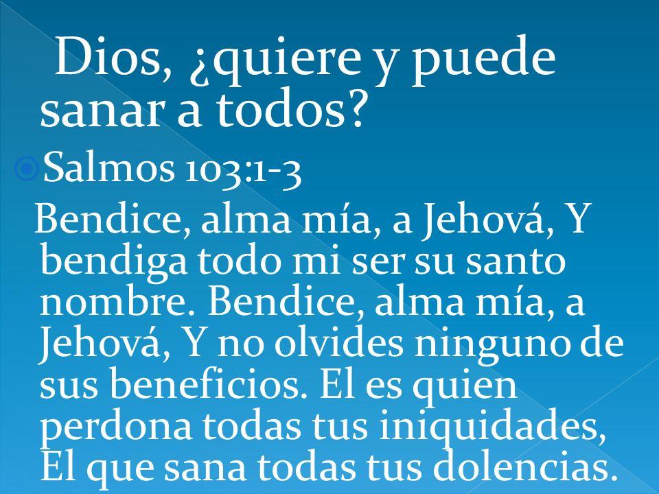 Dios, ¿quiere y puede sanar a todos? Salmos 103:1-3 Bendice, alma mía, a Jehová, Y bendiga todo mi ser su santo nombre. Bendice, alma mía, a Jehová, Y