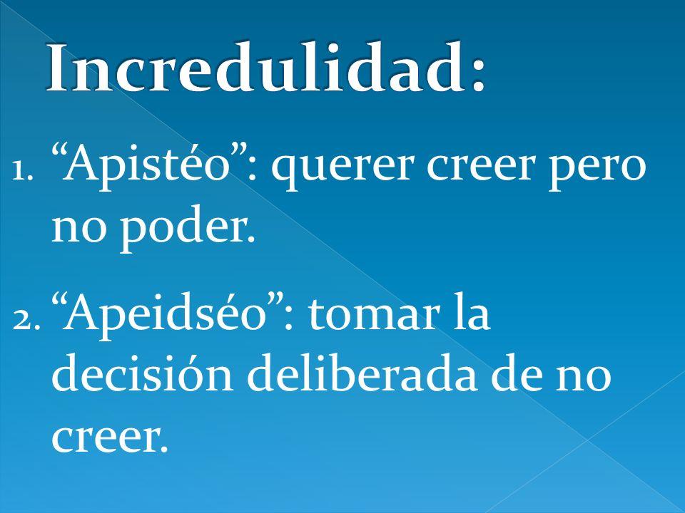 1. Apistéo: querer creer pero no poder. 2. Apeidséo: tomar la decisión deliberada de no creer.