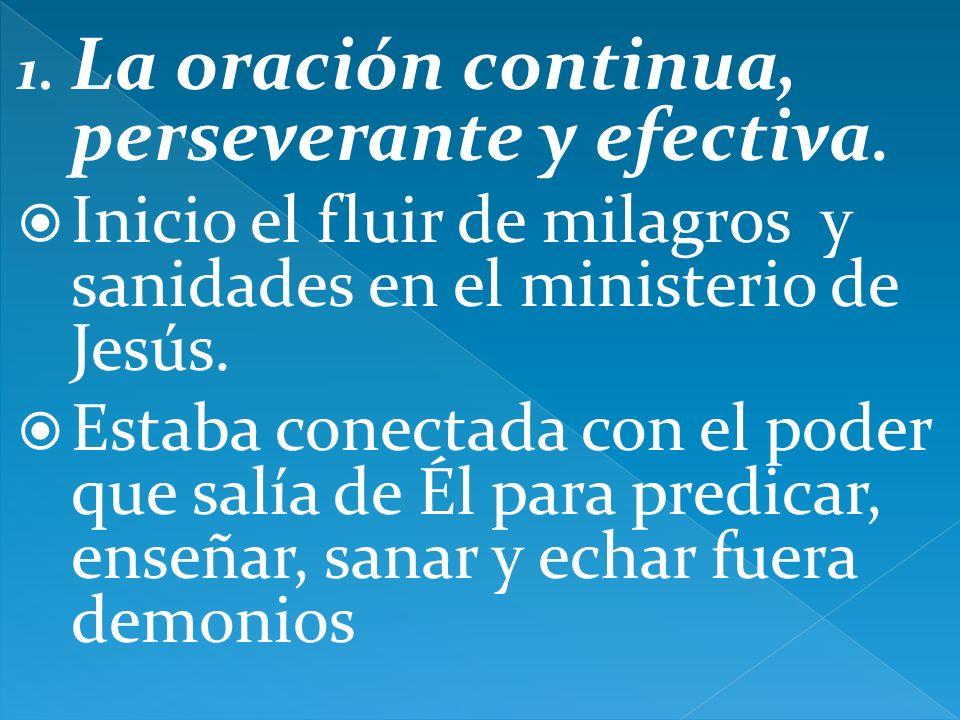 1. La oración continua, perseverante y efectiva. Inicio el fluir de milagros y sanidades en el ministerio de Jesús. Estaba conectada con el poder que