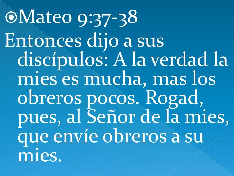 Mateo 9:37-38 Entonces dijo a sus discípulos: A la verdad la mies es mucha, mas los obreros pocos. Rogad, pues, al Señor de la mies, que envíe obreros