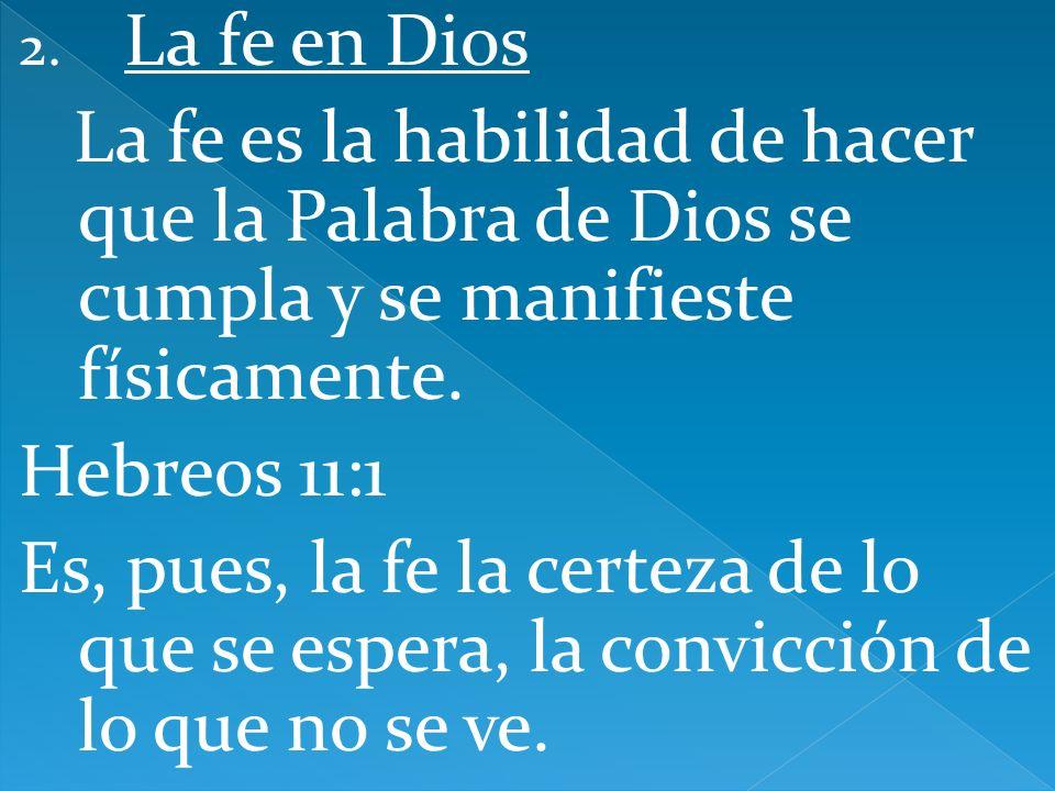 2. La fe en Dios La fe es la habilidad de hacer que la Palabra de Dios se cumpla y se manifieste físicamente. Hebreos 11:1 Es, pues, la fe la certeza