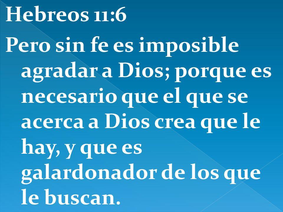 Hebreos 11:6 Pero sin fe es imposible agradar a Dios; porque es necesario que el que se acerca a Dios crea que le hay, y que es galardonador de los qu