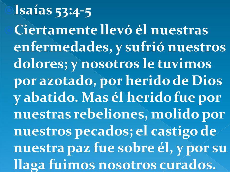 Isaías 53:4-5 Ciertamente llevó él nuestras enfermedades, y sufrió nuestros dolores; y nosotros le tuvimos por azotado, por herido de Dios y abatido.