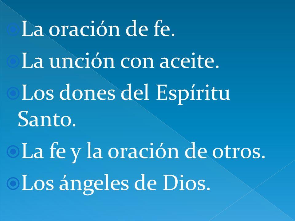La oración de fe. La unción con aceite. Los dones del Espíritu Santo. La fe y la oración de otros. Los ángeles de Dios.