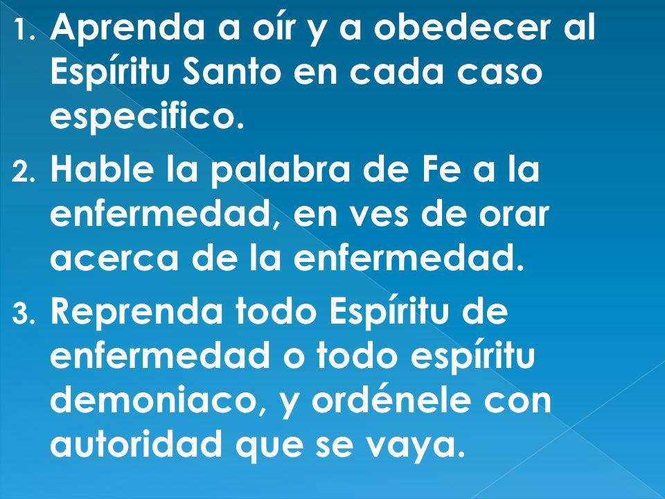 1. Aprenda a oír y a obedecer al Espíritu Santo en cada caso especifico. 2. Hable la palabra de Fe a la enfermedad, en ves de orar acerca de la enferm
