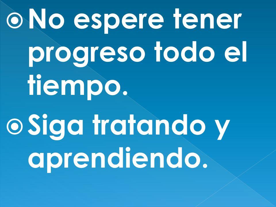 No espere tener progreso todo el tiempo. Siga tratando y aprendiendo.