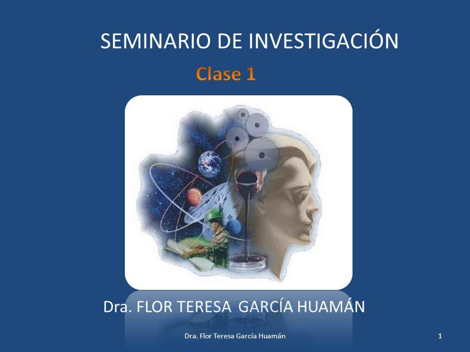 SEMINARIO DE INVESTIGACIÓN Dra. FLOR TERESA GARCÍA HUAMÁN 1Dra. Flor Teresa García Huamán