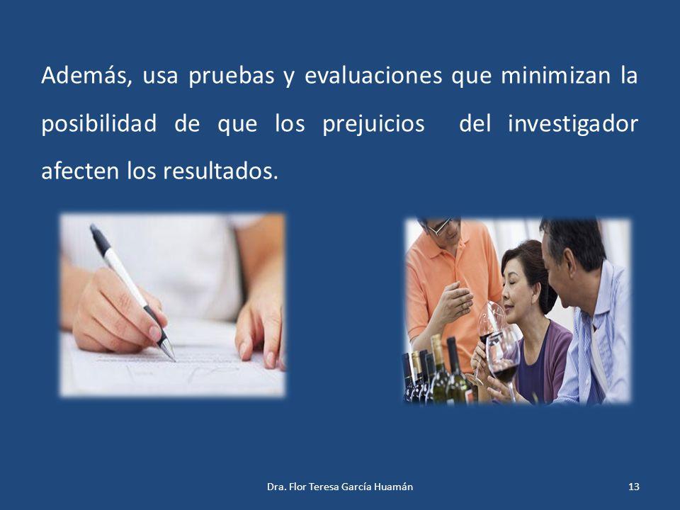 Además, usa pruebas y evaluaciones que minimizan la posibilidad de que los prejuicios del investigador afecten los resultados. 13Dra. Flor Teresa Garc