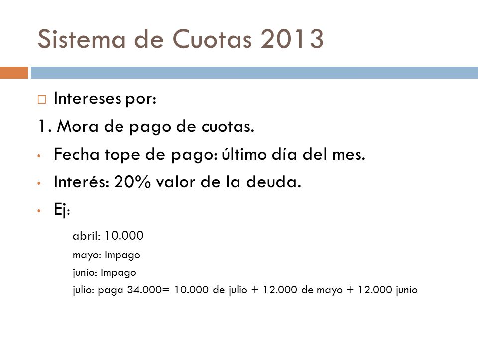 Sistema de Cuotas 2013 Intereses por: 1. Mora de pago de cuotas. Fecha tope de pago: último día del mes. Interés: 20% valor de la deuda. Ej : abril: 1