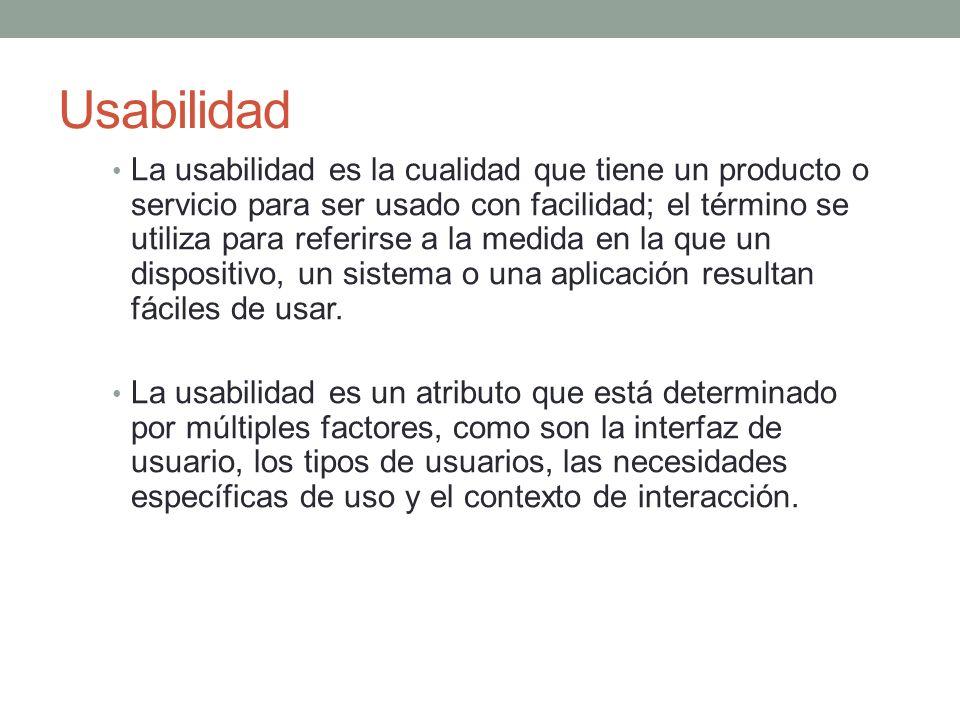 Usabilidad La usabilidad es la cualidad que tiene un producto o servicio para ser usado con facilidad; el término se utiliza para referirse a la medida en la que un dispositivo, un sistema o una aplicación resultan fáciles de usar.