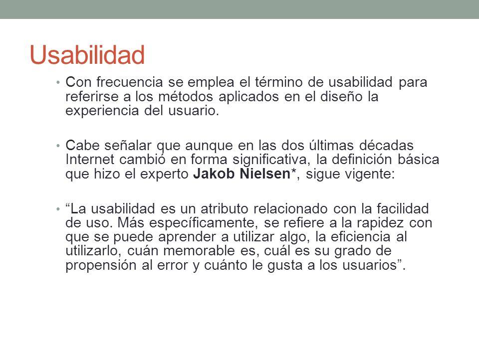 Usabilidad Con frecuencia se emplea el término de usabilidad para referirse a los métodos aplicados en el diseño la experiencia del usuario.