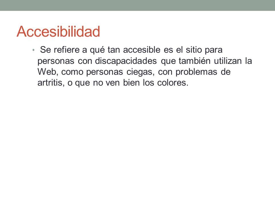 Accesibilidad Se refiere a qué tan accesible es el sitio para personas con discapacidades que también utilizan la Web, como personas ciegas, con problemas de artritis, o que no ven bien los colores.