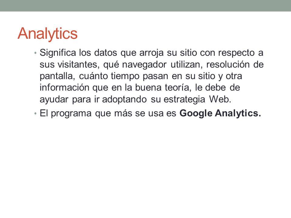 Analytics Significa los datos que arroja su sitio con respecto a sus visitantes, qué navegador utilizan, resolución de pantalla, cuánto tiempo pasan en su sitio y otra información que en la buena teoría, le debe de ayudar para ir adoptando su estrategia Web.