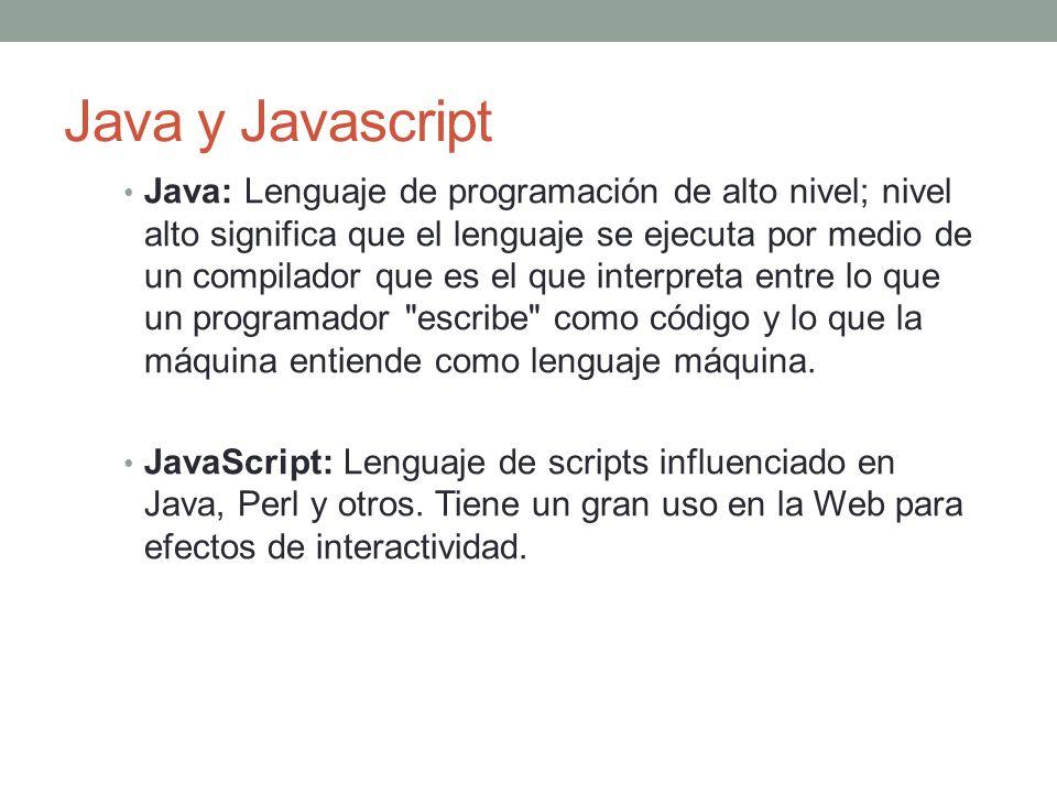 Java y Javascript Java: Lenguaje de programación de alto nivel; nivel alto significa que el lenguaje se ejecuta por medio de un compilador que es el que interpreta entre lo que un programador escribe como código y lo que la máquina entiende como lenguaje máquina.