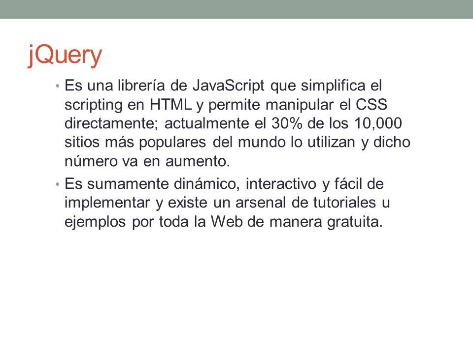 jQuery Es una librería de JavaScript que simplifica el scripting en HTML y permite manipular el CSS directamente; actualmente el 30% de los 10,000 sitios más populares del mundo lo utilizan y dicho número va en aumento.