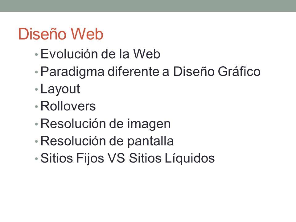Diseño Web Evolución de la Web Paradigma diferente a Diseño Gráfico Layout Rollovers Resolución de imagen Resolución de pantalla Sitios Fijos VS Sitios Líquidos