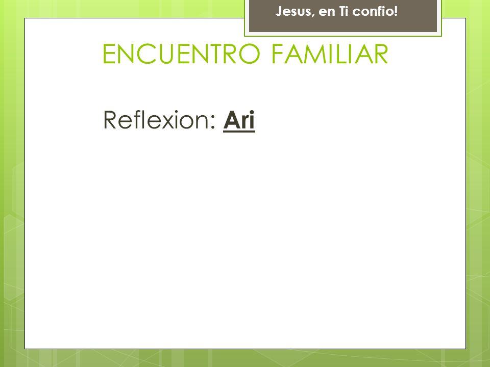 Reflexion: Ari Jesus, en Ti confio! ENCUENTRO FAMILIAR