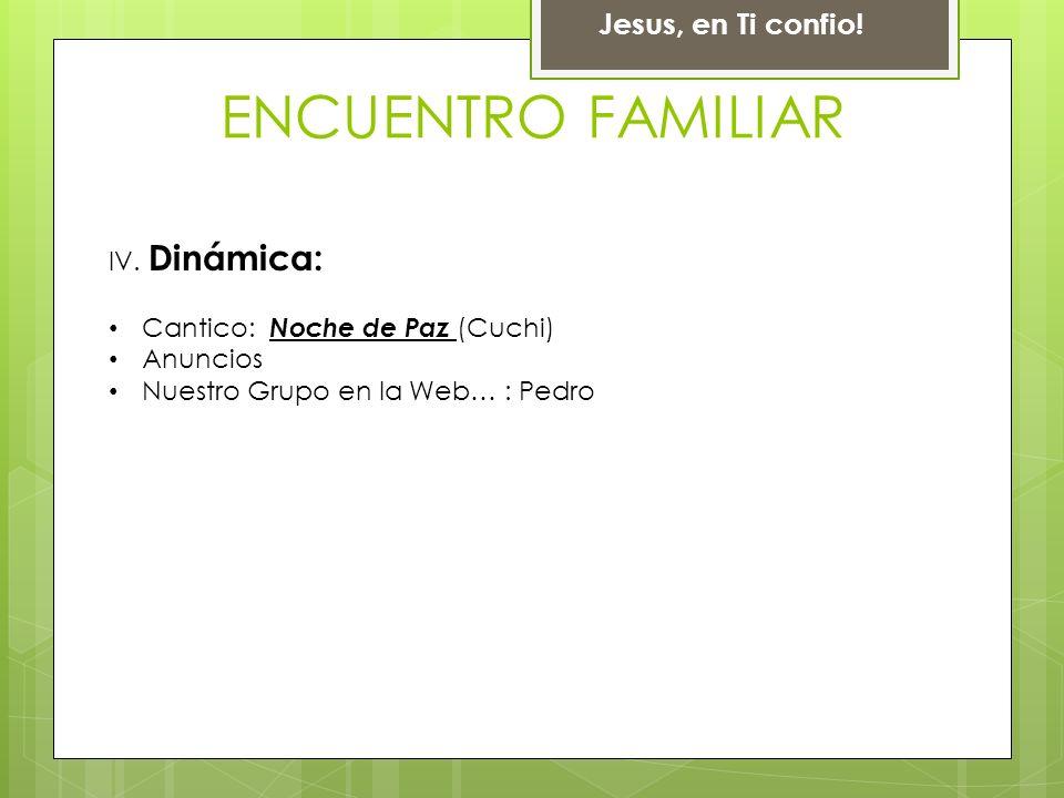 Jesus, en Ti confio! ENCUENTRO FAMILIAR IV. Dinámica: Cantico: Noche de Paz (Cuchi) Anuncios Nuestro Grupo en la Web… : Pedro