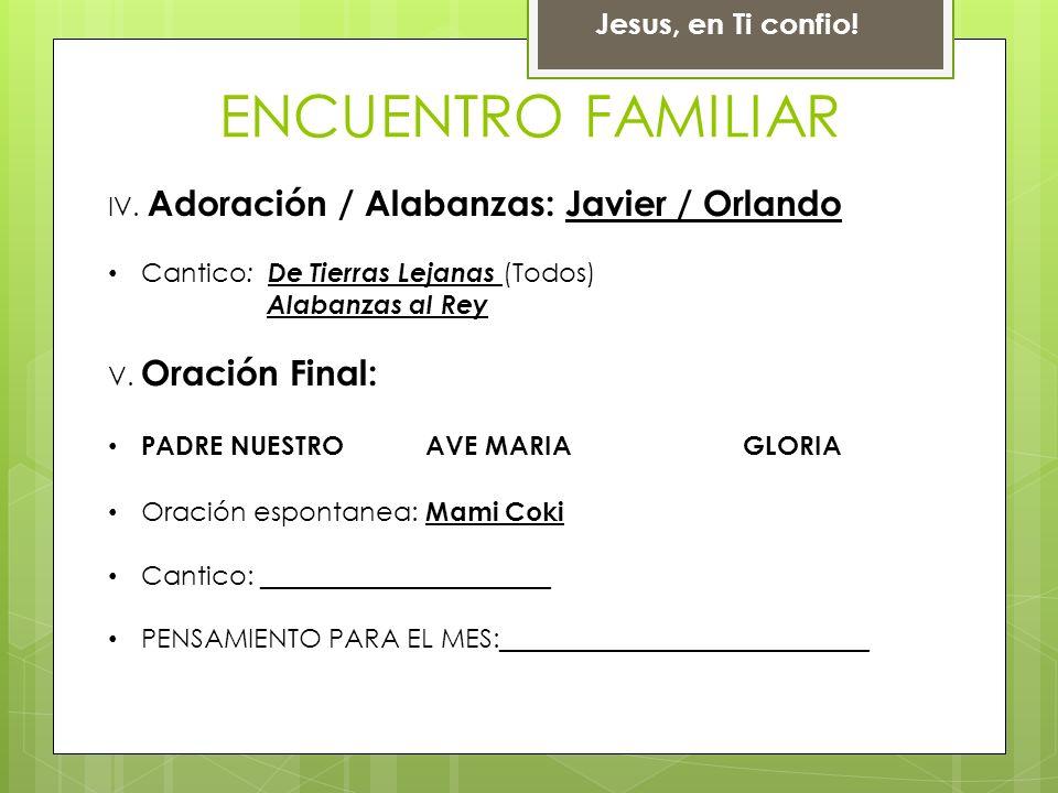 Jesus, en Ti confio! ENCUENTRO FAMILIAR IV. Adoración / Alabanzas: Javier / Orlando Cantico: De Tierras Lejanas (Todos) Alabanzas al Rey V. Oración Fi