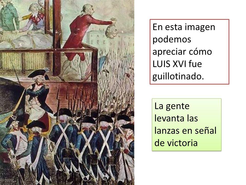 En esta imagen podemos apreciar cómo LUIS XVI fue guillotinado. La gente levanta las lanzas en señal de victoria