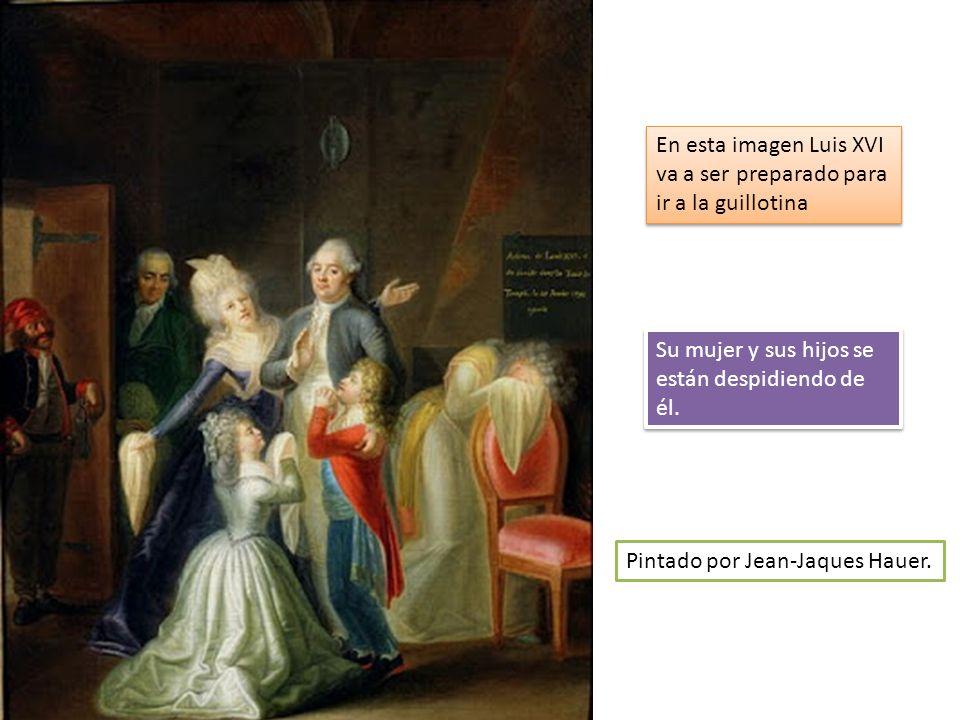 En esta imagen Luis XVI va a ser preparado para ir a la guillotina Su mujer y sus hijos se están despidiendo de él. Pintado por Jean-Jaques Hauer.