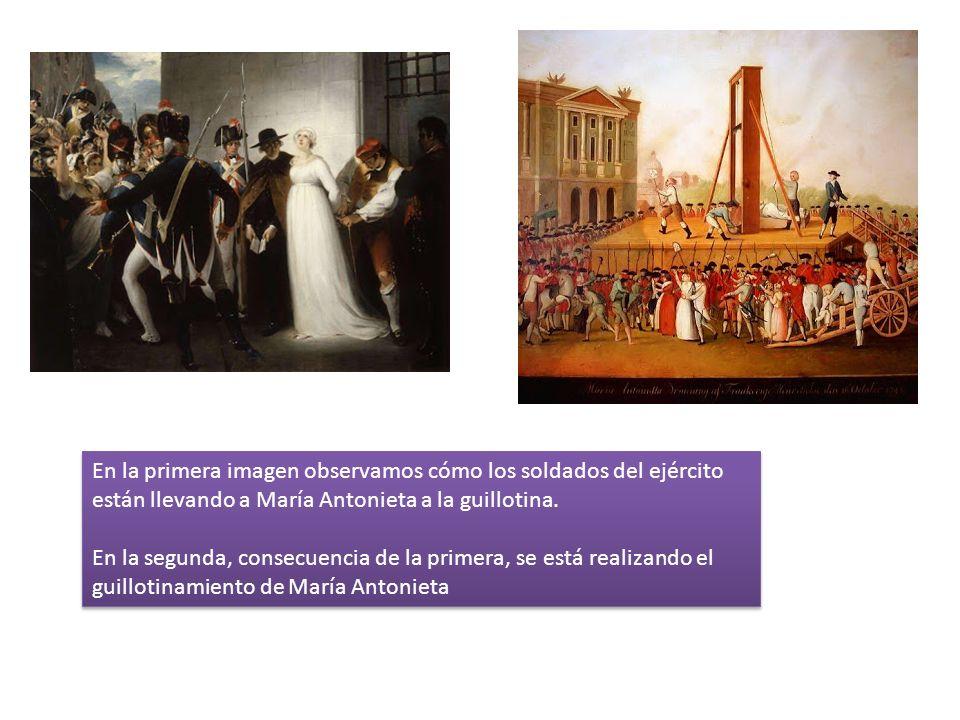 En la primera imagen observamos cómo los soldados del ejército están llevando a María Antonieta a la guillotina. En la segunda, consecuencia de la pri
