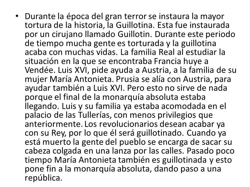 Durante la época del gran terror se instaura la mayor tortura de la historia, la Guillotina. Esta fue instaurada por un cirujano llamado Guillotin. Du