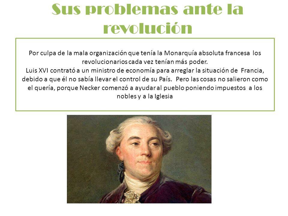 Sus problemas ante la revolución Por culpa de la mala organización que tenía la Monarquía absoluta francesa los revolucionarios cada vez tenían más po