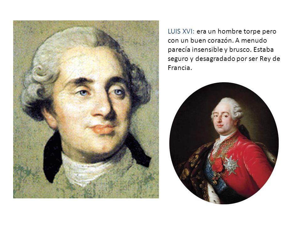 LUIS XVI: era un hombre torpe pero con un buen corazón. A menudo parecía insensible y brusco. Estaba seguro y desagradado por ser Rey de Francia.